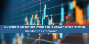 5 Questions Accountant Konstantin Lichtenwald Wants You To Answer Before Investing