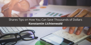 Konstantin Lichtenwald based in Vancouver Shares Tips on How You Can Save Thousands of Dollars